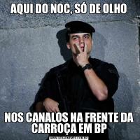 AQUI DO NOC, SÓ DE OLHONOS CANALOS NA FRENTE DA CARROÇA EM BP
