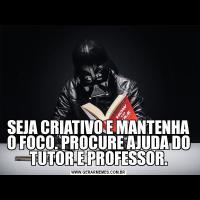SEJA CRIATIVO E MANTENHA O FOCO. PROCURE AJUDA DO TUTOR E PROFESSOR.
