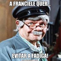 A FRANCIELE QUER...EVITAR A FADIGA!