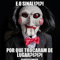 E O SINAL!?!?!POR QUE TROCARAM DE LUGAR?!?!?!