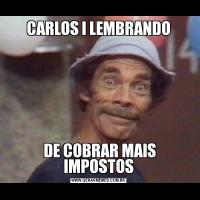 CARLOS I LEMBRANDO DE COBRAR MAIS IMPOSTOS