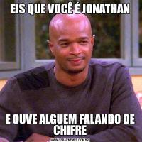 EIS QUE VOCÊ É JONATHANE OUVE ALGUEM FALANDO DE CHIFRE