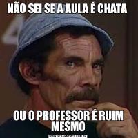 NÃO SEI SE A AULA É CHATA OU O PROFESSOR É RUIM MESMO