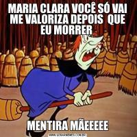 MARIA CLARA VOCÊ SÓ VAI ME VALORIZA DEPOIS  QUE EU MORRER MENTIRA MÃEEEEE
