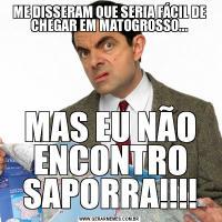 ME DISSERAM QUE SERIA FÁCIL DE CHEGAR EM MATOGROSSO...MAS EU NÃO ENCONTRO SAPORRA!!!!