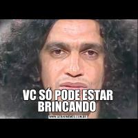 VC SÓ PODE ESTAR BRINCANDO