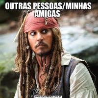 OUTRAS PESSOAS/MINHAS AMIGAS