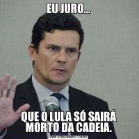 EU JURO...QUE O LULA SÓ SAIRÁ MORTO DA CADEIA.