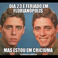 DIA 23 É FERIADO EM FLORIANÓPOLIS MAS ESTOU EM CRICIÚMA