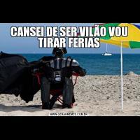 CANSEI DE SER VILÃO VOU TIRAR FERIAS