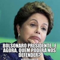 BOLSONARO PRESIDENTE.. E AGORA, QUEM PODERÁ NOS DEFENDER?