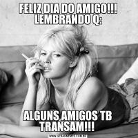 FELIZ DIA DO AMIGO!!! LEMBRANDO Q:ALGUNS AMIGOS TB TRANSAM!!!