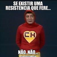 SE EXISTIR UMA RESISTENCIA QUE FERE...NÃO, NÃO...