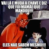 VAI LÁ E MUDA A CHAVE E DIZ QUE FOI MAMÃE QUE MANDOU!!!ELES NAO SABEM MESMO!!!