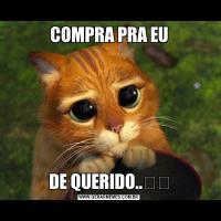 COMPRA PRA EUDE QUERIDO..❤❤