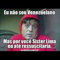 Eu não sou VenezuelanoMas por você Sister Lima eu até ressuscitaria.