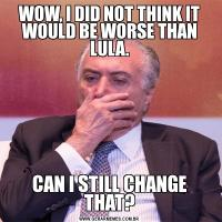 WOW, I DID NOT THINK IT WOULD BE WORSE THAN LULA.CAN I STILL CHANGE THAT?