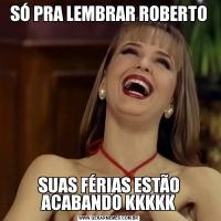 SÓ PRA LEMBRAR ROBERTOSUAS FÉRIAS ESTÃO ACABANDO KKKKK