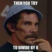 THEN YOU TRYTO DIVIDE BY 0