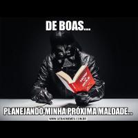 DE BOAS...PLANEJANDO MINHA PRÓXIMA MALDADE...