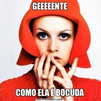 GEEEEENTECOMO ELA É BOCUDA