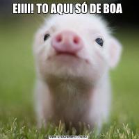EIIII! TO AQUI SÓ DE BOA