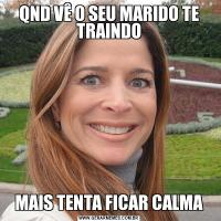 QND VÊ O SEU MARIDO TE TRAINDOMAIS TENTA FICAR CALMA