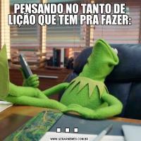 PENSANDO NO TANTO DE LIÇÃO QUE TEM PRA FAZER:. . .