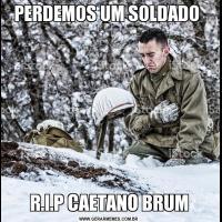 PERDEMOS UM SOLDADO R.I.P CAETANO BRUM