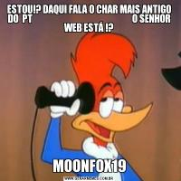 ESTOU!? DAQUI FALA O CHAR MAIS ANTIGO DO  PT                                                       O SENHOR WEB ESTÁ !?MOONFOX19
