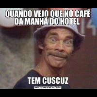QUANDO VEJO QUE NO CAFÉ DA MANHÃ DO HOTEL TEM CUSCUZ