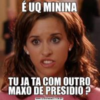 É UQ MININATU JA TA COM OUTRO MAXO DE PRESIDIO ?