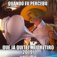 QUANDO EU PERCEBO QUE JÁ QUITEI MEU RETIRO 2019!