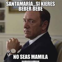 SANTAMARÍA,,,SI KIERES BEBER BEBENO SEAS MAMILA