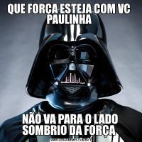 QUE FORÇA ESTEJA COM VC  PAULINHA NÃO VA PARA O LADO SOMBRIO DA FORÇA