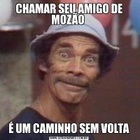 CHAMAR SEU AMIGO DE MOZÃO É UM CAMINHO SEM VOLTA