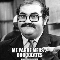 ME PAGUE MEUS 2 CHOCOLATES