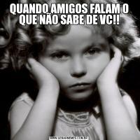 QUANDO AMIGOS FALAM O QUE NÃO SABE DE VC!!
