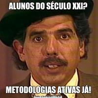 ALUNOS DO SÉCULO XXI?METODOLOGIAS ATIVAS JÁ!
