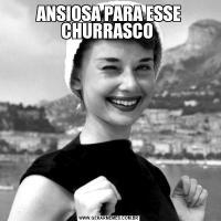 ANSIOSA PARA ESSE CHURRASCO