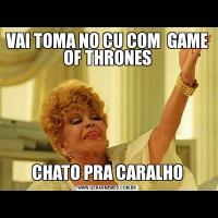 VAI TOMA NO CU COM  GAME OF THRONESCHATO PRA CARALHO