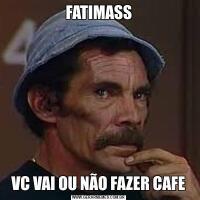 FATIMASSVC VAI OU NÃO FAZER CAFE