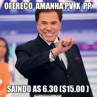 OFEREÇO  AMANHA PV  X  PPSAINDO AS 6.30 ($15.00 )