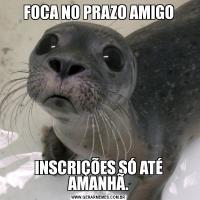 FOCA NO PRAZO AMIGOINSCRIÇÕES SÓ ATÉ AMANHÃ.