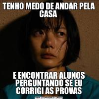 TENHO MEDO DE ANDAR PELA CASA E ENCONTRAR ALUNOS PERGUNTANDO SE EU CORRIGI AS PROVAS