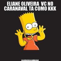 ELIANE OLIVEIRA  VC NO CARANAVAL TA COMO KKK