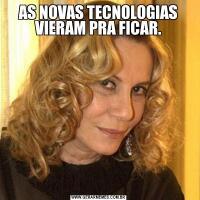 AS NOVAS TECNOLOGIAS VIERAM PRA FICAR.