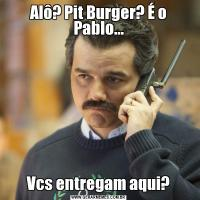 Alô? Pit Burger? É o Pablo...Vcs entregam aqui?