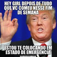 HEY GIRL DEPOIS DE TUDO QUE VC COMEU NESSE FIM DE SEMANAESTOU TE COLOCANDO EM ESTADO DE EMERGÊNCIA