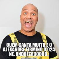 QUEM CANTA MUITO E O ALEXANDRE FIRMINO O 024 NÉ. ANDREZAOOOOO..